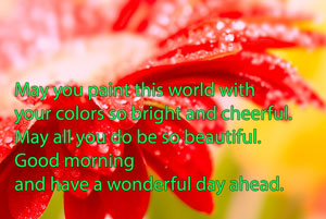 May you paint this world with your colors so bright and cheerful. May all you do be so beautiful. good morning and have a wonderful day ahead.