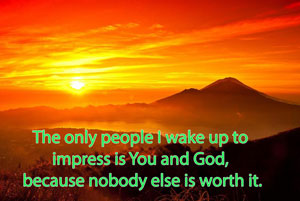 The only people I wake up to impress is You and God, because nobody else is worth it.