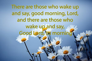There are those who wake up and say, good morning, Lord, and there are those who wake up and say, Good Lord, its morning