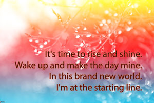 It's time to rise and shine. Wake up and make the day mine. In this brand new world. I'm at the starting line