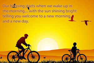 Our blessing starts when we wake up in the morning.... with the sun shining bright telling you welcome to a new morning and a new day.
