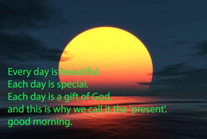 Every day is beautiful. Each day is special. Each day is a gift of God, and this is why we call it the 'present'. good morning.