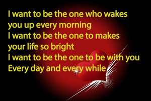 I want to be the one who wakes you up every morning I want to be the one to makes your life so bright