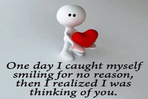 One day i caught myself smiling for no reason. Then i realised that i was thinking of you.